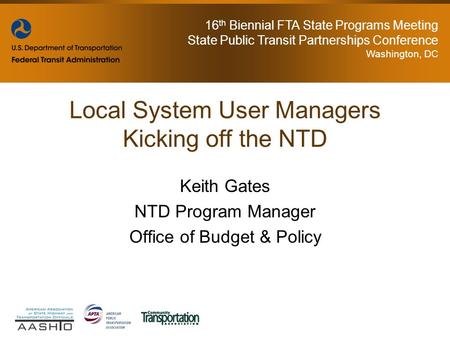16 th Biennial FTA State Programs Meeting State Public Transit Partnerships Conference Washington, DC Keith Gates NTD Program Manager Office of Budget.
