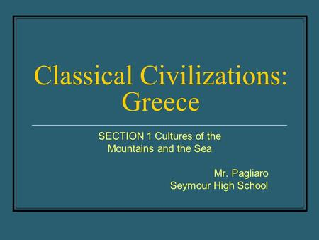 Classical Civilizations: Greece SECTION 1 Cultures of the Mountains and the Sea Mr. Pagliaro Seymour High School.