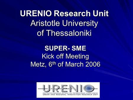 URENIO Research Unit Aristotle University of Thessaloniki SUPER- SME Kick off Meeting Metz, 6 th of March 2006.