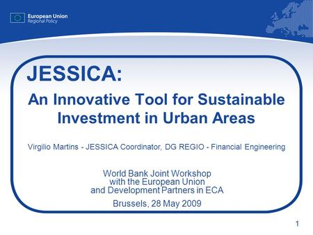 1 An Innovative Tool for Sustainable Investment in Urban Areas JESSICA: Virgilio Martins - JESSICA Coordinator, DG REGIO - Financial Engineering World.