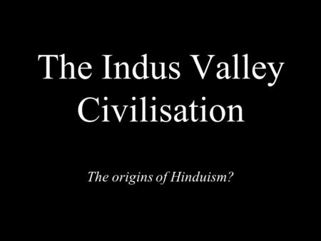 The Indus Valley Civilisation The origins of Hinduism?