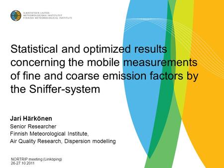 Statistical and optimized results concerning the mobile measurements of fine and coarse emission factors by the Sniffer-system Jari Härkönen Senior Researcher.