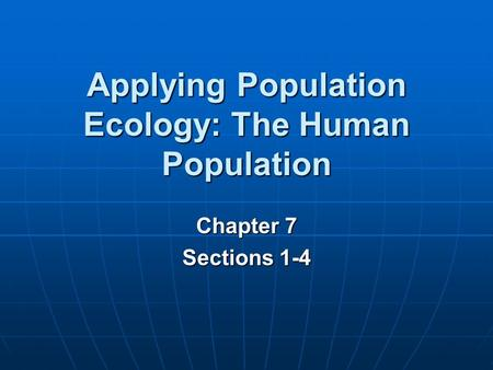 Chapter 7 Sections 1-4 Applying Population Ecology: The Human Population.