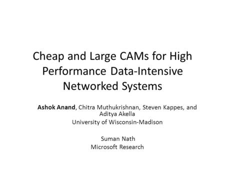 Cheap and Large CAMs for High Performance Data-Intensive Networked Systems Ashok Anand, Chitra Muthukrishnan, Steven Kappes, and Aditya Akella University.