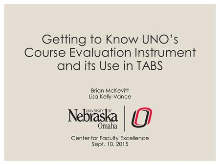 Getting to Know UNO's Course Evaluation Instrument and its Use in TABS Brian McKevitt Lisa Kelly-Vance Center for Faculty Excellence Sept. 10, 2015.