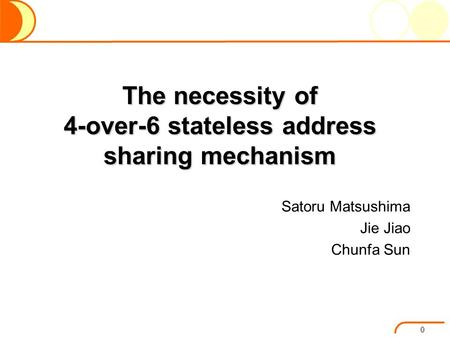 The necessity of 4-over-6 stateless address sharing mechanism Satoru Matsushima Jie Jiao Chunfa Sun 0.