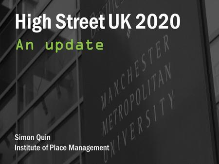 High Street UK 2020 An update Simon Quin Institute of Place Management.