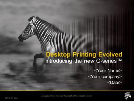 All logos and trade marks are the property of their respective owners Desktop Printing Evolved introducing the new G-series™ ©2008 ZIH Corp.