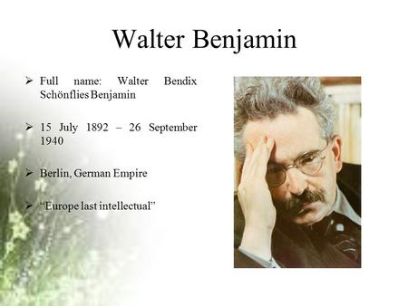 "Walter Benjamin  Full name: Walter Bendix Schönflies Benjamin  15 July 1892 – 26 September 1940  Berlin, German Empire  ""Europe last intellectual"""