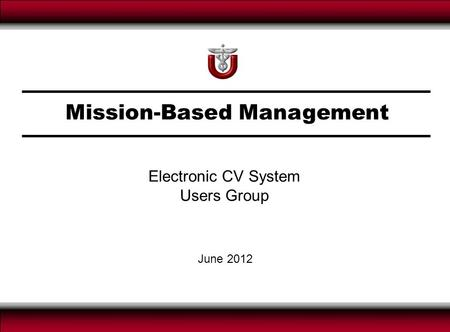 Mission-Based Management June 2012 Electronic CV System Users Group.