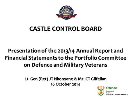 CASTLE CONTROL BOARD Presentation of the 2013/14 Annual Report and Financial Statements to the Portfolio Committee on Defence and Military Veterans Lt.