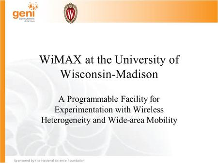 WiMAX at the University of Wisconsin-Madison A Programmable Facility for Experimentation with Wireless Heterogeneity and Wide-area Mobility.