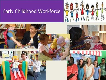 Early Childhood Workforce. Cabinet Workforce Workgroup Goal: Ensure Connecticut teachers in state subsidized early childhood education programs meet the.