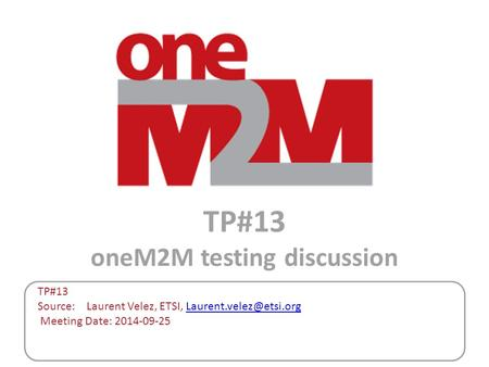 TP#13 oneM2M testing discussion TP#13 Source: Laurent Velez, ETSI, Meeting Date: 2014-09-25.