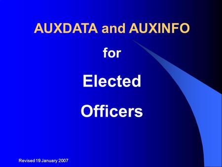 Revised 19 January 2007 AUXDATA and AUXINFO for Elected Officers.