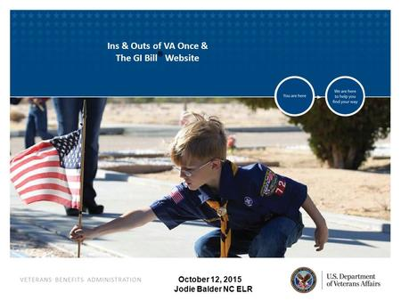 VETERANS BENEFITS ADMINISTRATION October 12, 2015 Jodie Balder NC ELR Ins & Outs of VA Once & The GI Bill ® Website.