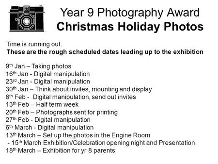 Year 9 Photography Award Christmas Holiday Photos Time is running out. These are the rough scheduled dates leading up to the exhibition 9 th Jan – Taking.