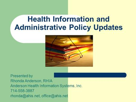 Health Information and Administrative Policy Updates Presented by Rhonda Anderson, RHIA Anderson Health Information Systems, Inc. 714-558-3887