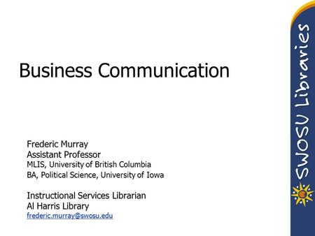 Business Communication Frederic Murray Assistant Professor MLIS, University of British Columbia BA, Political Science, University of Iowa Instructional.