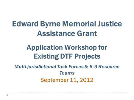Edward Byrne Memorial Justice Assistance Grant Application Workshop for Existing DTF Projects Multi-jurisdictional Task Forces & K-9 Resource Teams September.