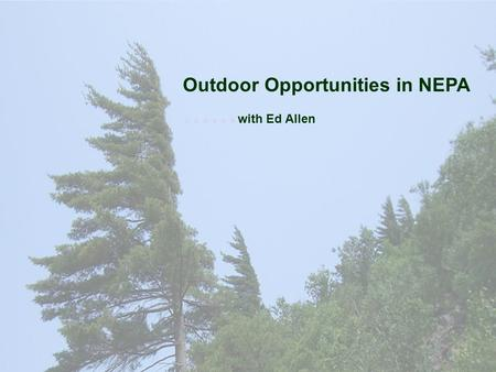 Outdoor Opportunities in NEPA …… with Ed Allen. Learning Objectives Identify many outdoor activities Scouts may enjoy List ways to keep outdoor activities.