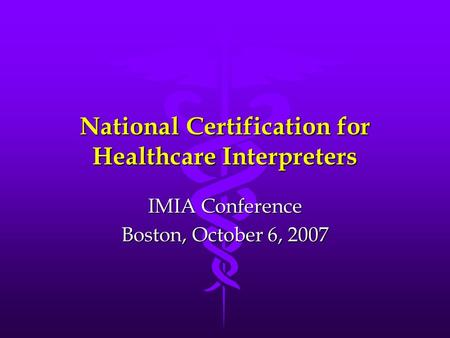 National Certification for Healthcare Interpreters IMIA Conference Boston, October 6, 2007.