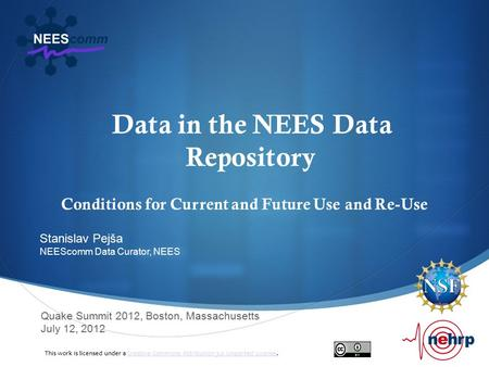 Data in the NEES Data Repository Conditions for Current and Future Use and Re-Use Quake Summit 2012, Boston, Massachusetts July 12, 2012 Stanislav Pejša.