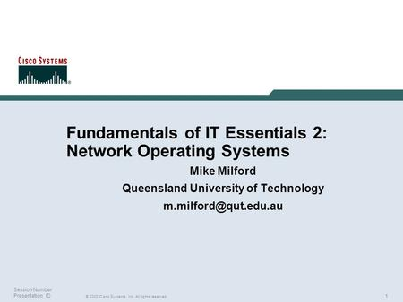 1 © 2003 Cisco Systems, Inc. All rights reserved. Session Number Presentation_ID Fundamentals of IT Essentials 2: Network Operating Systems Mike Milford.