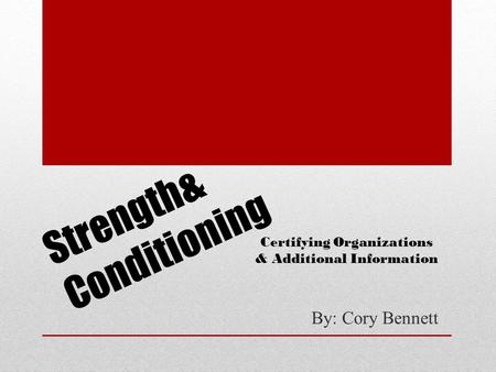 Strength& Conditioning By: Cory Bennett Certifying Organizations & Additional Information.