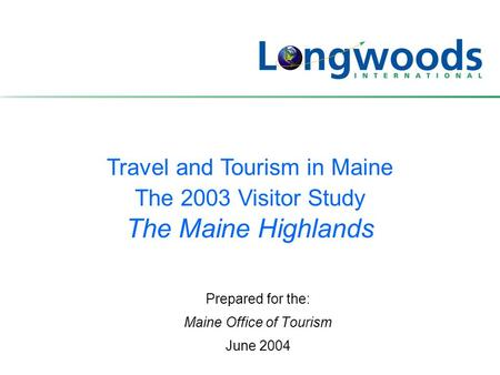 Travel and Tourism in Maine The 2003 Visitor Study The Maine Highlands Prepared for the: Maine Office of Tourism June 2004.