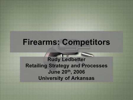 Firearms: Competitors Rudy Ledbetter Retailing Strategy and Processes June 20 th, 2006 University of Arkansas.