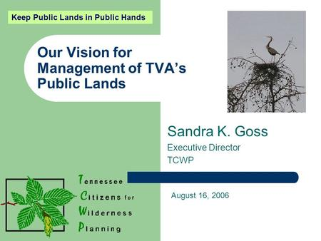 Our Vision for Management of TVA's Public Lands Sandra K. Goss Executive Director TCWP August 16, 2006 Keep Public Lands in Public Hands.