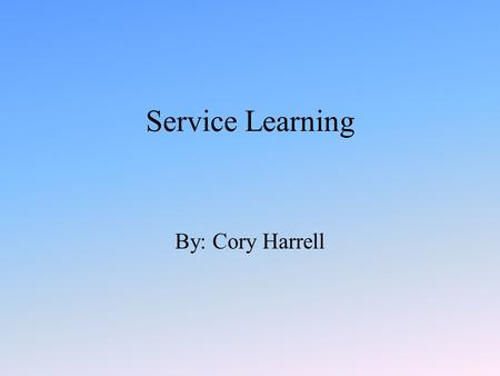 Service Learning By: Cory Harrell. Service Learning Service learning is defined as a method of teaching, learning and reflecting that combines academic.