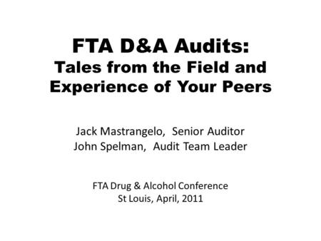 FTA D&A Audits: Tales from the Field and Experience of Your Peers Jack Mastrangelo, Senior Auditor John Spelman, Audit Team Leader FTA Drug & Alcohol Conference.