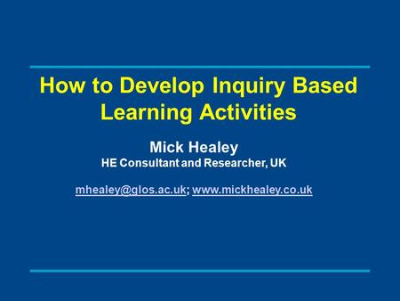 How to Develop Inquiry Based Learning Activities Mick Healey HE Consultant and Researcher, UK