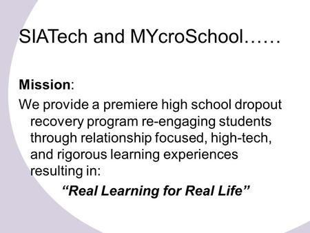 SIATech and MYcroSchool…… Mission: We provide a premiere high school dropout recovery program re-engaging students through relationship focused, high-tech,