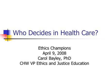 Who Decides in Health Care? Ethics Champions April 9, 2008 Carol Bayley, PhD CHW VP Ethics and Justice Education.