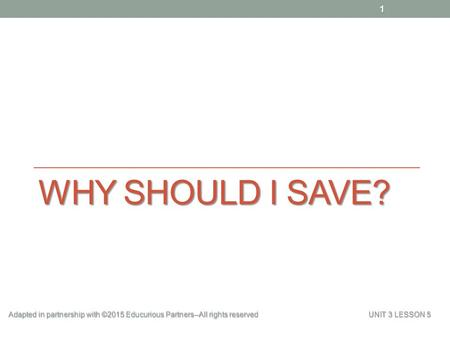 WHY SHOULD I SAVE? Adapted in partnership with ©2015 Educurious Partners--All rights reserved UNIT 3 LESSON 5 1.
