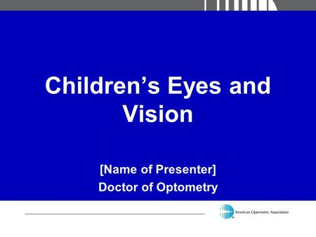 Children's Eyes and Vision [Name of Presenter] Doctor of Optometry.