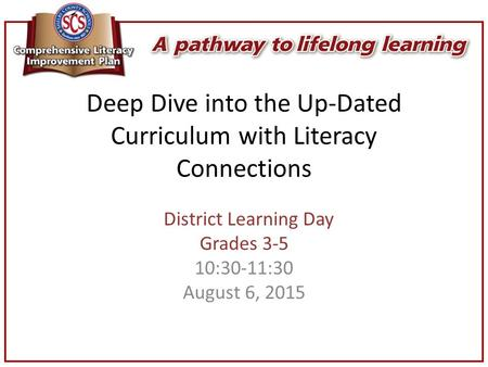 Deep Dive into the Up-Dated Curriculum with Literacy Connections District Learning Day Grades 3-5 10:30-11:30 August 6, 2015.