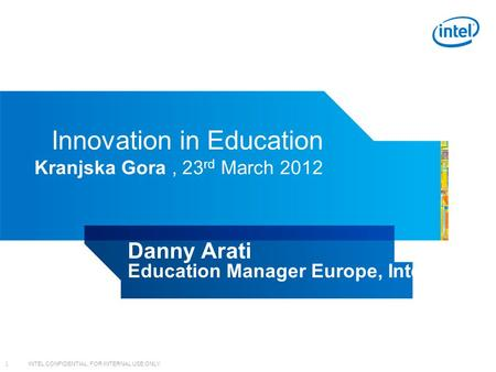 INTEL CONFIDENTIAL, FOR INTERNAL USE ONLY 1 Innovation in Education Kranjska Gora, 23 rd March 2012 Danny Arati Education Manager Europe, Intel.
