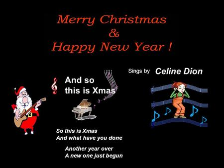 And so this is Xmas Celine Dion So this is Xmas Another year over A new one just begun And what have you done Sings by.