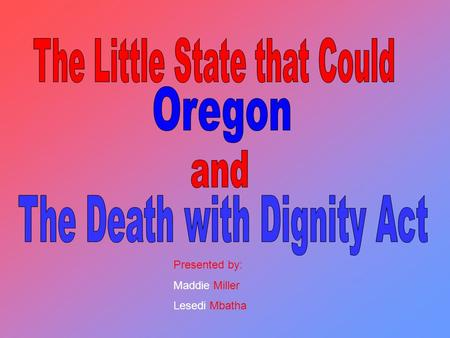 Presented by: Maddie Miller Lesedi Mbatha. The act stated that any terminally ill Oregon resident can request a prescription for a lethal dose of medicine.
