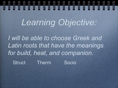 Learning Objective: I will be able to choose Greek and Latin roots that have the meanings for build, heat, and companion. StructThermSocio.
