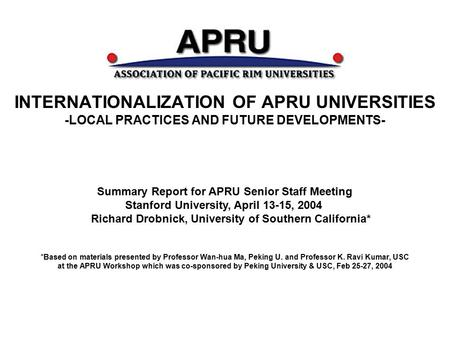 INTERNATIONALIZATION OF APRU UNIVERSITIES -LOCAL PRACTICES AND FUTURE DEVELOPMENTS- *Based on materials presented by Professor Wan-hua Ma, Peking U. and.