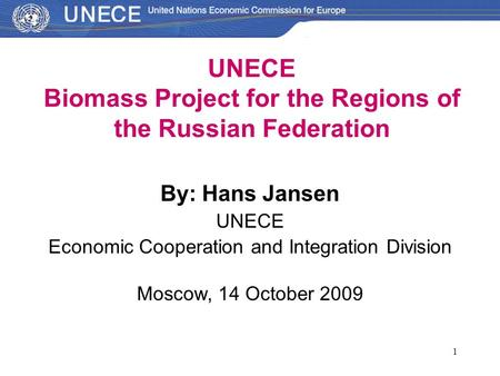 1 By: Hans Jansen UNECE Economic Cooperation and Integration Division Moscow, 14 October 2009 UNECE Biomass Project for the Regions of the Russian Federation.