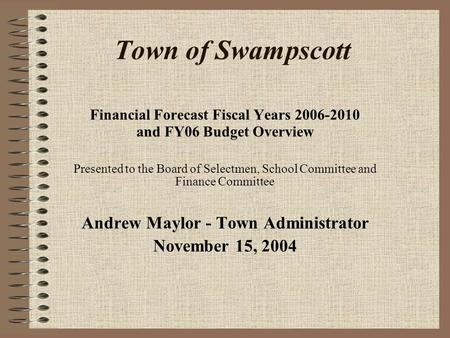 Town of Swampscott Financial Forecast Fiscal Years 2006-2010 and FY06 Budget Overview Presented to the Board of Selectmen, School Committee and Finance.