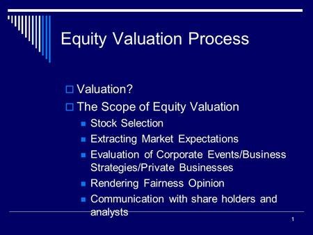1 Equity Valuation Process  Valuation?  The Scope of Equity Valuation Stock Selection Extracting Market Expectations Evaluation of Corporate Events/Business.