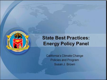 State Best Practices: Energy Policy Panel California's Climate Change Policies and Program Susan J. Brown.