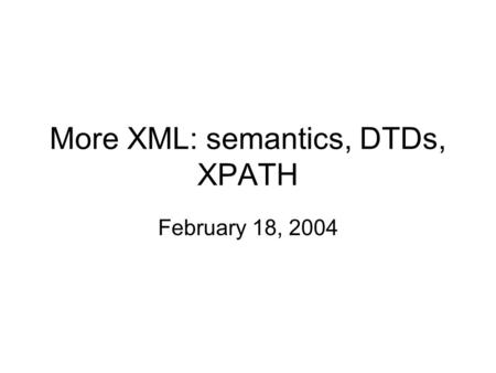 More XML: semantics, DTDs, XPATH February 18, 2004.